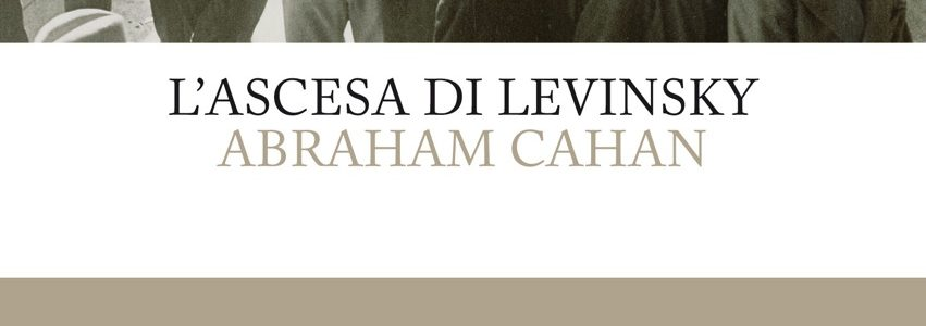 Anteprima. Abraham Cahan, L'ascesa di Levinsky