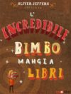 Oliver Jeffers. L'incredibile bimbo mangia libri