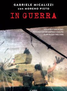Gabriele Micalizzi con Moreno Pisto. In guerra. Vita e battaglie del fotoreporter sopravvissuto a un razzo dell'Isis
