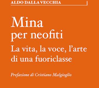 """Anteprima. Cristiano Malgioglio introduce """"Mina per neofiti. La vita, la voce, l'arte di una fuoriclasse"""" di Aldo Dalla Vecchia."""