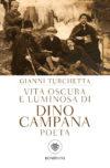 Gianni Turchetta. Vita oscura e luminosa di Dino Campana Poeta