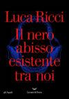 Luca Ricci. Il nero abisso esistente tra noi