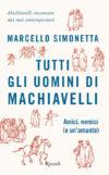 Marcello Simonetta. Tutti gli uomini di Machiavelli. Amici, nemici (e un'amante)