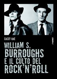 Casey Rae. William S. Burroughs e il culto del Rock'n'Roll