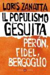 Loris Zanatta. Il populismo gesuita. Perón, Fidel, Bergoglio