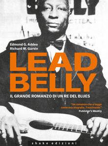 Edmond G. Addeo e Richard M. Garvin. Leadbelly. Il grande romanzo di un re del blues